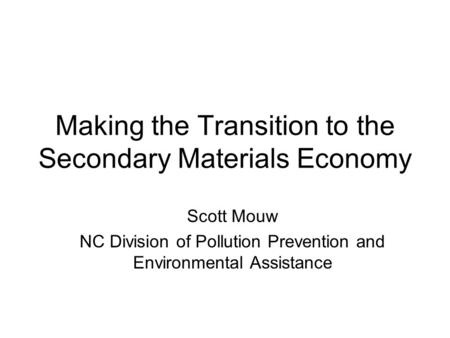 Making the Transition to the Secondary Materials Economy Scott Mouw NC Division of Pollution Prevention and Environmental Assistance.