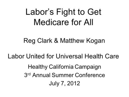 Labor's Fight to Get Medicare for All Reg Clark & Matthew Kogan Labor United for Universal Health Care Healthy California Campaign 3 rd Annual Summer Conference.