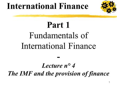 1 Part 1 Fundamentals of International Finance - Lecture n° 4 The IMF and the provision of finance International Finance.