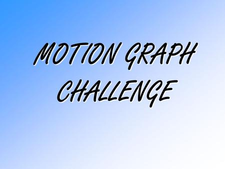 MOTION GRAPH CHALLENGE. 1.Be sure you know your physics 'stuff' about speed, average speed, velocity, acceleration, and deceleration. 2.Interpret the.