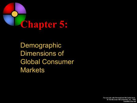 For use only with Perreault and McCarthy texts. © The McGraw-Hill Companies, Inc., 1999 Irwin/McGraw-Hill Chapter 5: Demographic Dimensions of Global Consumer.