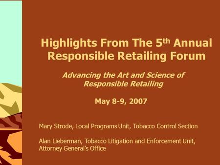 Highlights From The 5 th Annual Responsible Retailing Forum May 8-9, 2007 Advancing the Art and Science of Responsible Retailing Mary Strode, Local Programs.