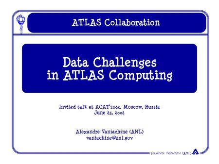Alexandre Vaniachine (ANL) ATLAS Collaboration Invited talk at ACAT'2002, Moscow, Russia June 25, 2002 Alexandre Vaniachine (ANL) Data.
