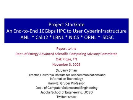 Project StarGate An End-to-End 10Gbps HPC to User Cyberinfrastructure ANL * Calit2 * LBNL * NICS * ORNL * SDSC Report to the Dept. of Energy Advanced Scientific.