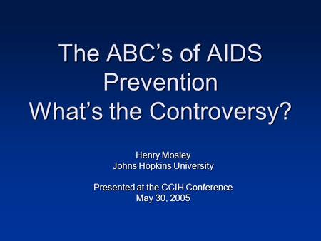 The ABC's of AIDS Prevention What's the Controversy? Henry Mosley Johns Hopkins University Presented at the CCIH Conference May 30, 2005.