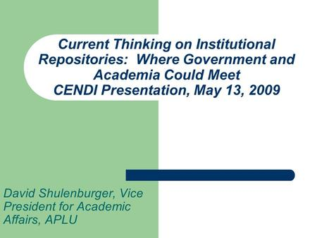 Current Thinking on Institutional Repositories: Where Government and Academia Could Meet CENDI Presentation, May 13, 2009 David Shulenburger, Vice President.