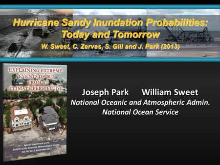 Hurricane Sandy Inundation Probabilities: Today and Tomorrow W. Sweet, C. Zervas, S. Gill and J. Park (2013) Joseph Park William Sweet National Oceanic.