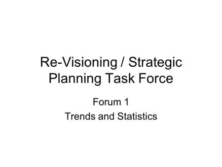 Re-Visioning / Strategic Planning Task Force Forum 1 Trends and Statistics.