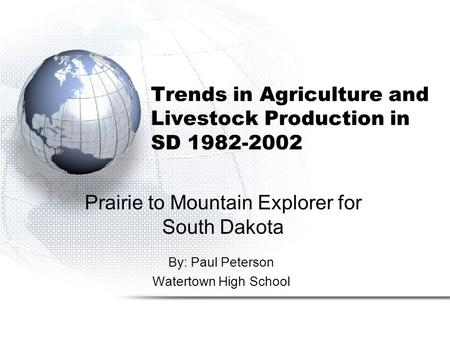 Trends in Agriculture and Livestock Production in SD 1982-2002 By: Paul Peterson Watertown High School Prairie to Mountain Explorer for South Dakota.