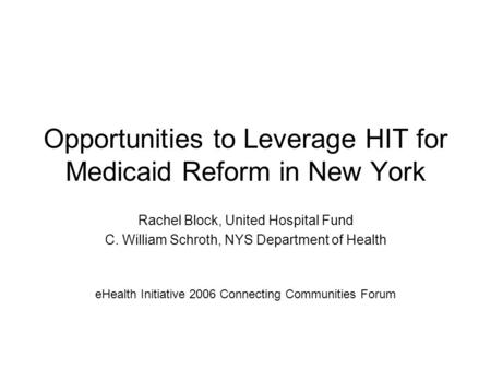 Opportunities to Leverage HIT for Medicaid Reform in New York Rachel Block, United Hospital Fund C. William Schroth, NYS Department of Health eHealth Initiative.