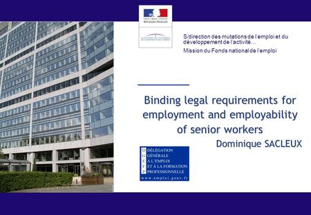 Binding legal requirements for employment and employability of senior workers Dominique SACLEUX S/direction des mutations de l'emploi et du développement.