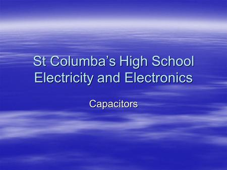 St Columba's High School Electricity and Electronics Capacitors.