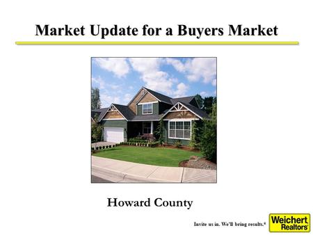 Invite us in. We'll bring results. ® Market Update for a Buyers Market Howard County.