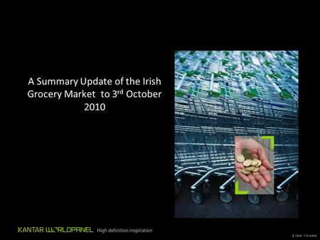 © Kantar Worldpanel A Summary Update of the Irish Grocery Market to 3 rd October 2010.