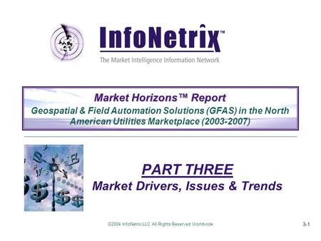 ©2004 InfoNetrix LLC All Rights Reserved Worldwide 3-1 PART THREE Market Drivers, Issues & Trends Market Horizons™ Report Geospatial & Field Automation.