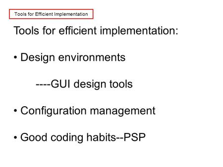 Tools for Efficient Implementation Tools for efficient implementation: Design environments ----GUI design tools Configuration management Good coding habits--PSP.