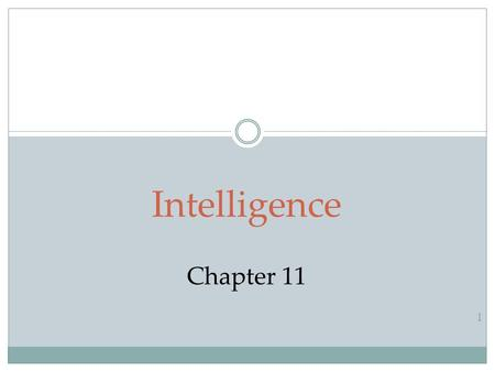 1 Intelligence Chapter 11. Intelligence What is Intelligence?  Is Intelligence One General Ability or Several Specific Abilities?  Emotional Intelligence.