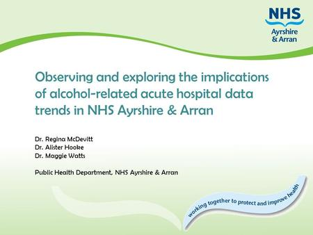 Observing and exploring the implications of alcohol-related acute hospital data trends in NHS Ayrshire & Arran Dr. Regina McDevitt Dr. Alister Hooke Dr.