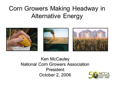 Corn Growers Making Headway in Alternative Energy Ken McCauley National Corn Growers Association President October 2, 2006.