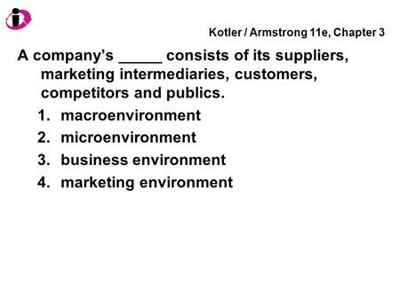 Kotler / Armstrong 11e, Chapter 3 A company's _____ consists of its suppliers, marketing intermediaries, customers, competitors and publics. 1.macroenvironment.