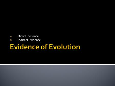 A. Direct Evidence B. Indirect Evidence.  Visible evidence that organisms have changed over time  Ex. – Fossils.