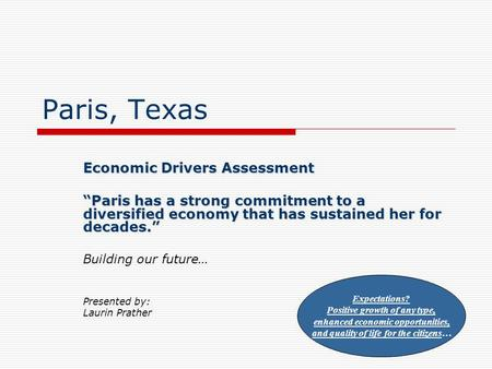 "Paris, Texas Economic Drivers Assessment ""Paris has a strong commitment to a diversified economy that has sustained her for decades."" Building our future…"
