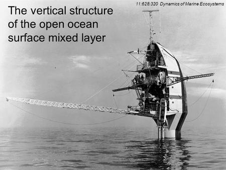 0 The vertical structure of the open ocean surface mixed layer 11:628:320 Dynamics of Marine Ecosystems.
