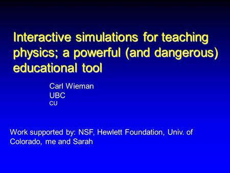Interactive simulations for teaching physics; a powerful (and dangerous) educational tool Work supported by: NSF, Hewlett Foundation, Univ. of Colorado,