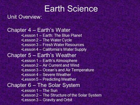 Earth Science Unit Overview: Chapter 4 – Earth's Water Lesson 1 – Earth: The Blue Planet Lesson 2 – The Water Cycle Lesson 3 – Fresh Water Resources Lesson.