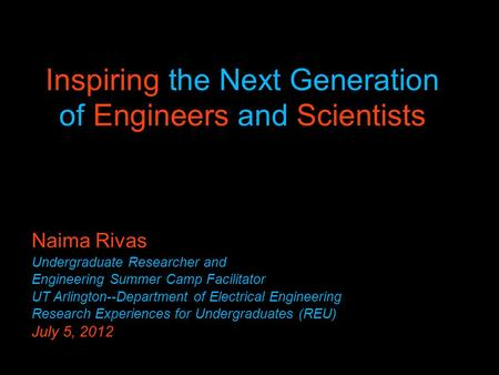 Inspiring the Next Generation of Engineers and Scientists Naima Rivas Undergraduate Researcher and Engineering Summer Camp Facilitator UT Arlington--Department.
