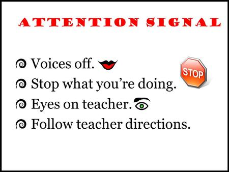 ATTENTION SIGNAL Voices off. Stop what you're doing. Eyes on teacher. Follow teacher directions.