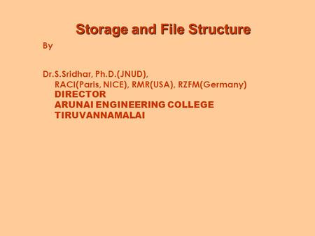 Storage and File Structure By Dr.S.Sridhar, Ph.D.(JNUD), RACI(Paris, NICE), RMR(USA), RZFM(Germany) DIRECTOR ARUNAI ENGINEERING COLLEGE TIRUVANNAMALAI.