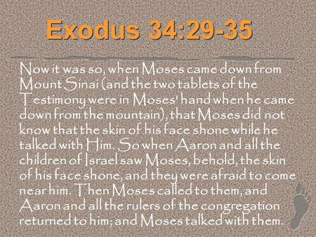 Exodus 34:29-35 Now it was so, when Moses came down from Mount Sinai (and the two tablets of the Testimony were in Moses' hand when he came down from the.