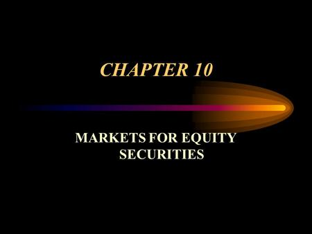 CHAPTER 10 MARKETS FOR EQUITY SECURITIES. Common Stock – Basic Ownership in a Corporation One vote per share. Have a residual (last) claim on income and.