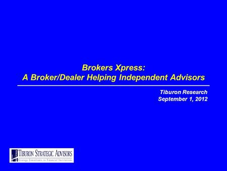 Brokers Xpress: A Broker/Dealer Helping Independent Advisors Tiburon Research September 1, 2012.