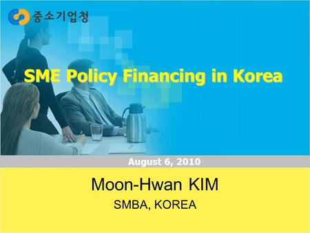 1 <strong>SME</strong> Policy Financing in Korea August 6, 2010 Moon-Hwan KIM SMBA, KOREA.