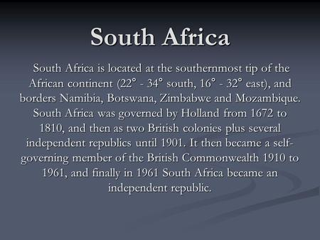 South Africa South Africa is located at the southernmost tip of the African continent (22° - 34° south, 16° - 32° east), and borders Namibia, Botswana,