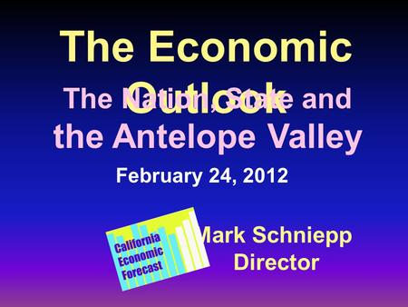 The Economic Outlook Mark Schniepp Director February 24, 2012 The Nation, State and the Antelope Valley.