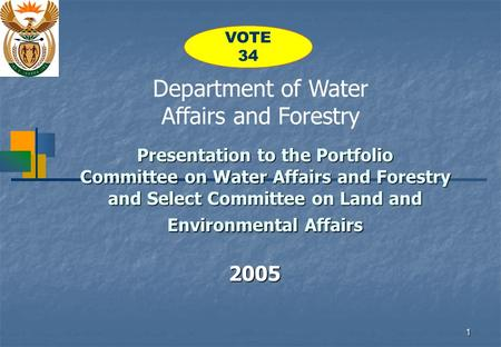 1 Presentation to the Portfolio Committee on Water Affairs and Forestry and Select Committee on Land and Environmental Affairs 2005 Department of Water.