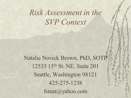 Risk Assessment in the SVP Context Natalie Novick Brown, PhD, SOTP 12535 15 th St. NE, Suite 201 Seattle, Washington 98121 425-275-1238
