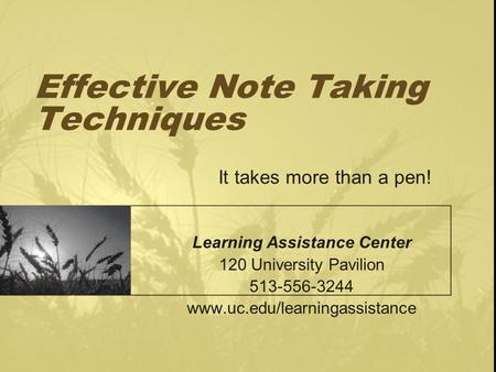 Effective Note Taking Techniques It takes more than a pen! Learning Assistance Center 120 University Pavilion 513-556-3244 www.uc.edu/learningassistance.