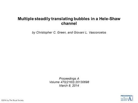 Multiple steadily translating bubbles in a Hele-Shaw channel by Christopher C. Green, and Giovani L. Vasconcelos Proceedings A Volume 470(2163):20130698.