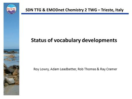 Status of vocabulary developments Roy Lowry, Adam Leadbetter, Rob Thomas & Ray Cramer SDN TTG & EMODnet Chemistry 2 TWG – Trieste, Italy.