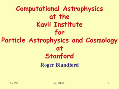 9 v 2012Kavli IPMU1 Computational Astrophysics at the Kavli Institute for Particle Astrophysics and Cosmology at Stanford Roger Blandford.