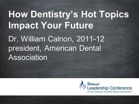 How Dentistry's Hot Topics Impact Your Future Dr. William Calnon, 2011-12 president, American Dental Association.