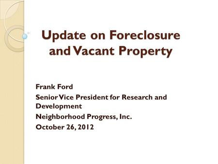 Update on Foreclosure and Vacant Property Frank Ford Senior Vice President for Research and Development Neighborhood Progress, Inc. October 26, 2012.