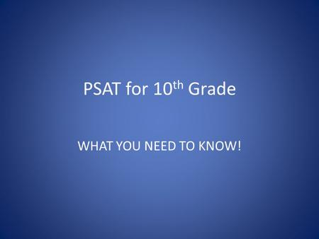 PSAT for 10 th Grade WHAT YOU NEED TO KNOW!. PSAT FAQ Q: When is the test? A: Wednesday Oct 15 7:30 am-11:30am.
