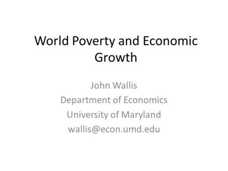 World Poverty and Economic Growth John Wallis Department of Economics University of Maryland
