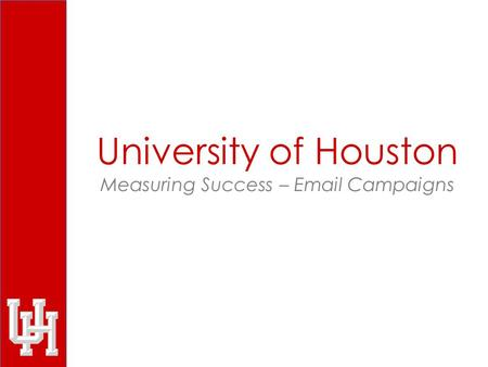 University of Houston Measuring Success – Email Campaigns.