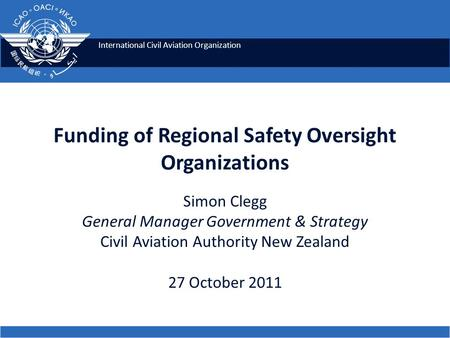 International Civil Aviation Organization Funding of Regional Safety Oversight Organizations Simon Clegg General Manager Government & Strategy Civil Aviation.